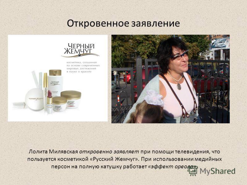 Откровенное заявление Лолита Милявская откровенно заявляет при помощи телевидения, что пользуется косметикой «Русский Жемчуг». При использовании медийных персон на полную катушку работает «эффект ореола».