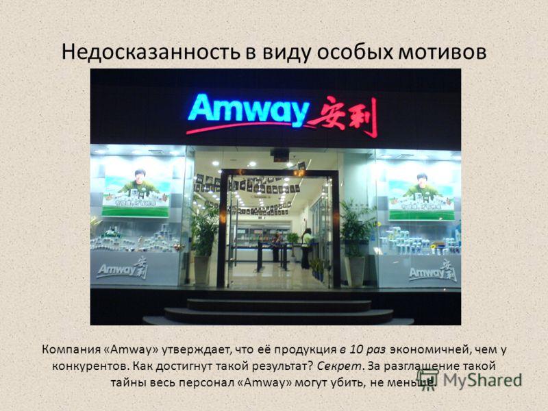 Недосказанность в виду особых мотивов Компания «Amway» утверждает, что её продукция в 10 раз экономичней, чем у конкурентов. Как достигнут такой результат? Секрет. За разглашение такой тайны весь персонал «Amway» могут убить, не меньше.
