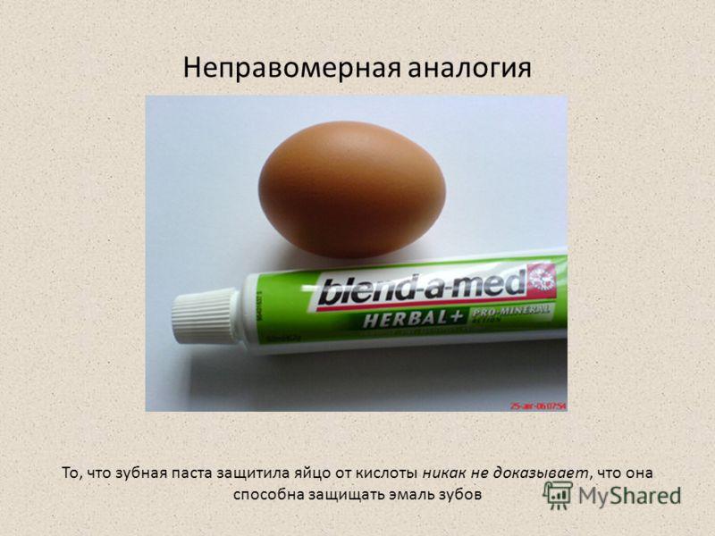 Неправомерная аналогия То, что зубная паста защитила яйцо от кислоты никак не доказывает, что она способна защищать эмаль зубов