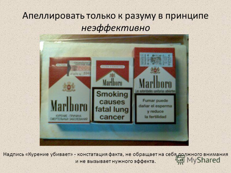 Апеллировать только к разуму в принципе неэффективно Надпись «Курение убивает» - констатация факта, не обращает на себя должного внимания и не вызывает нужного эффекта.