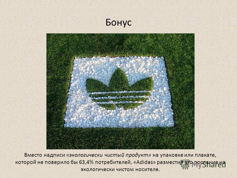 Бонус Вместо надписи «экологически чистый продукт» на упаковке или плакате, которой не поверило бы 63,4% потребителей, «Adidas» разместил это послание на экологически чистом носителе.