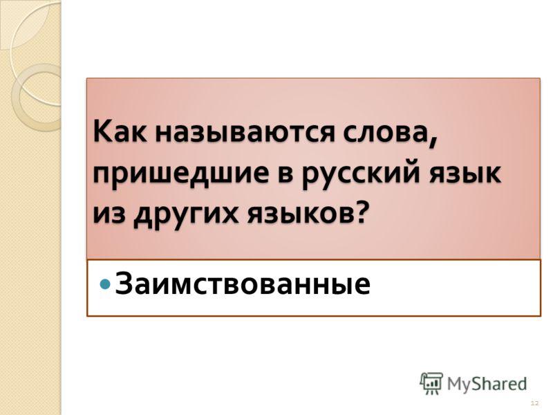 Как называются слова, пришедшие в русский язык из других языков ? Заимствованные 12