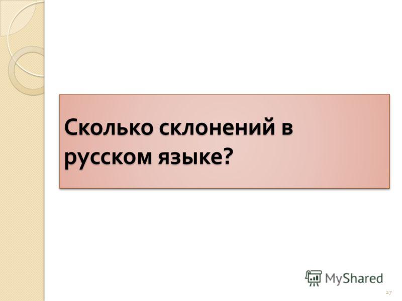 Сколько склонений в русском языке ? 27
