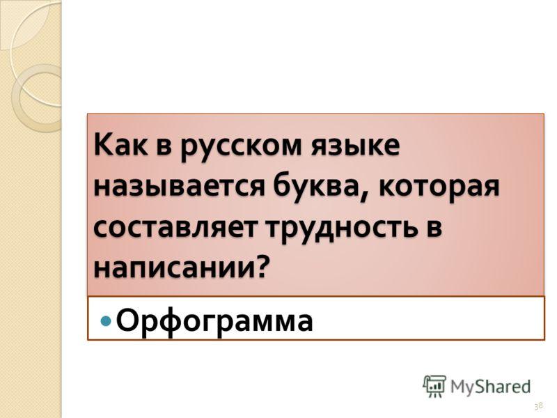 Как в русском языке называется буква, которая составляет трудность в написании ? Орфограмма 38