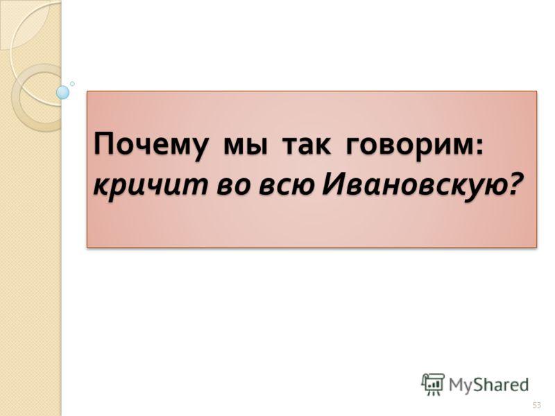 Почему мы так говорим : кричит во всю Ивановскую ? 53