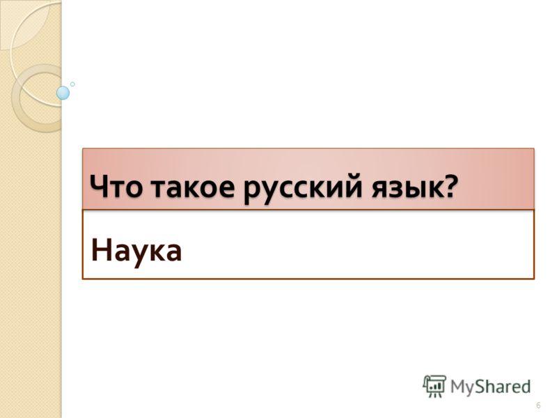 Наука Что такое русский язык ? 6