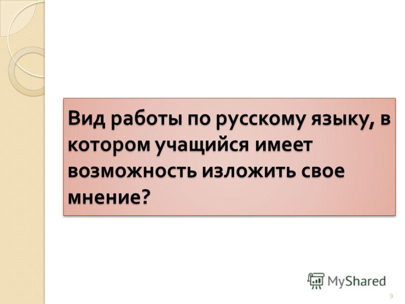 Вид работы по русскому языку, в котором учащийся имеет возможность изложить свое мнение ? 9
