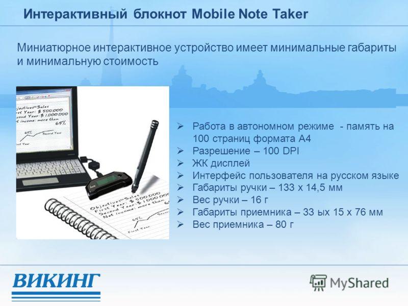 Интерактивный блокнот Mobile Note Taker Миниатюрное интерактивное устройство имеет минимальные габариты и минимальную стоимость Работа в автономном режиме - память на 100 страниц формата А4 Разрешение – 100 DPI ЖК дисплей Интерфейс пользователя на ру