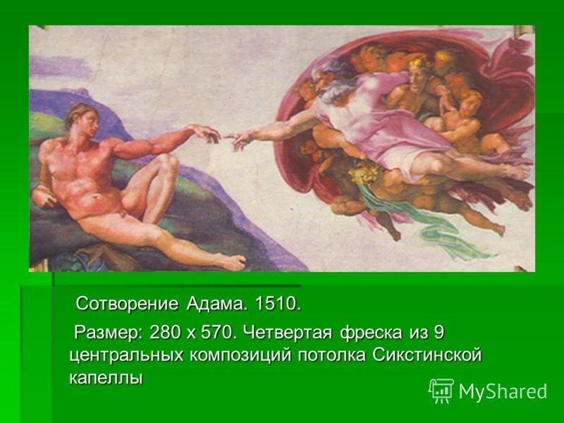 Сотворение Адама. 1510. Сотворение Адама. 1510. Размер: 280 х 570. Четвертая фреска из 9 центральных композиций потолка Сикстинской капеллы Размер: 280 х 570. Четвертая фреска из 9 центральных композиций потолка Сикстинской капеллы