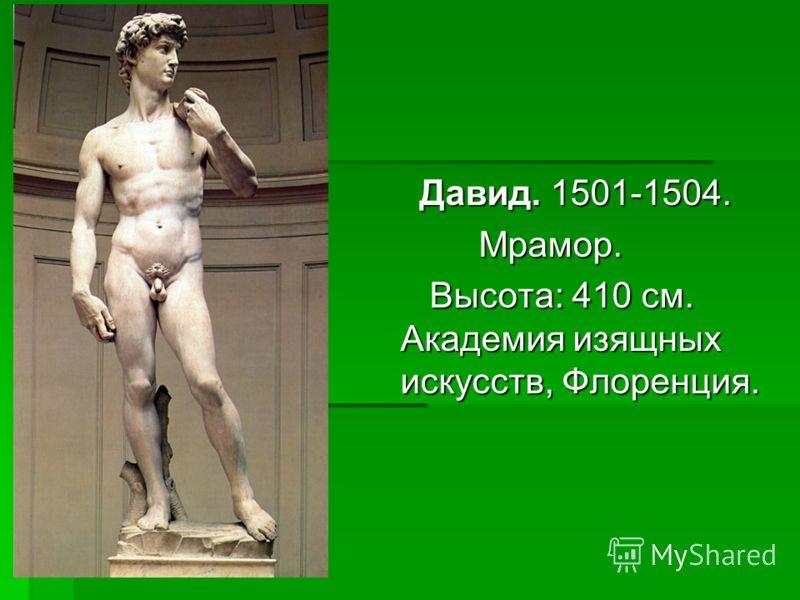 Давид. 1501-1504. Давид. 1501-1504. Мрамор. Мрамор. Высота: 410 см. Академия изящных искусств, Флоренция. Высота: 410 см. Академия изящных искусств, Флоренция.