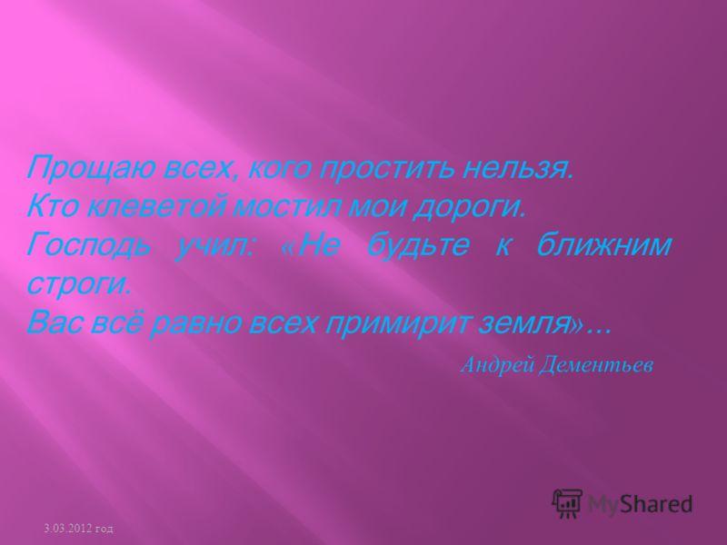 Прощаю всех, кого простить нельзя. Кто клеветой мостил мои дороги. Господь учил: « Не будьте к ближним строги. Вас всё равно всех примирит земля »... Андрей Дементьев 3.03.2012 год