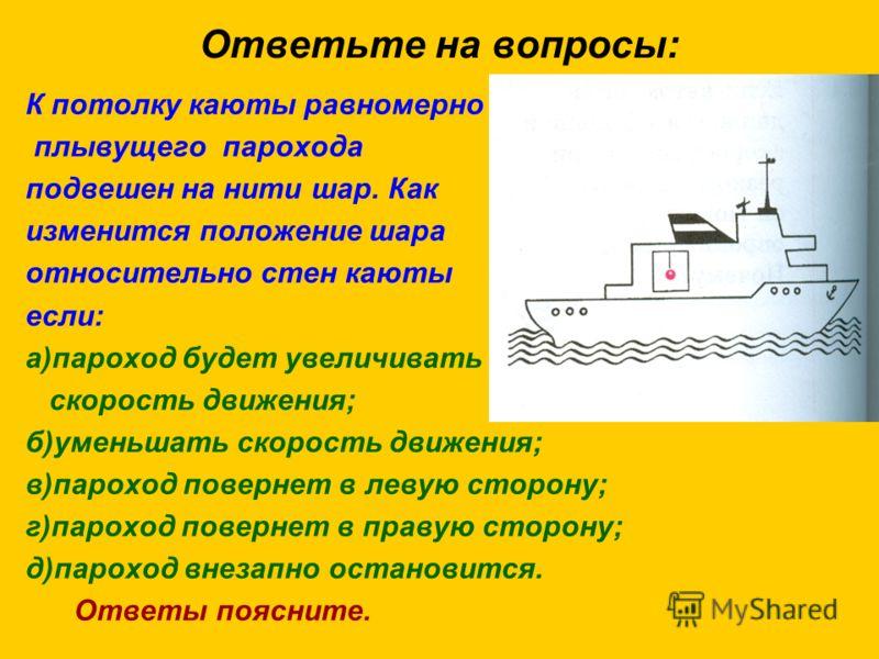 Ответьте на вопросы: К потолку каюты равномерно плывущего парохода подвешен на нити шар. Как изменится положение шара относительно стен каюты если: а)пароход будет увеличивать скорость движения; б)уменьшать скорость движения; в)пароход повернет в лев