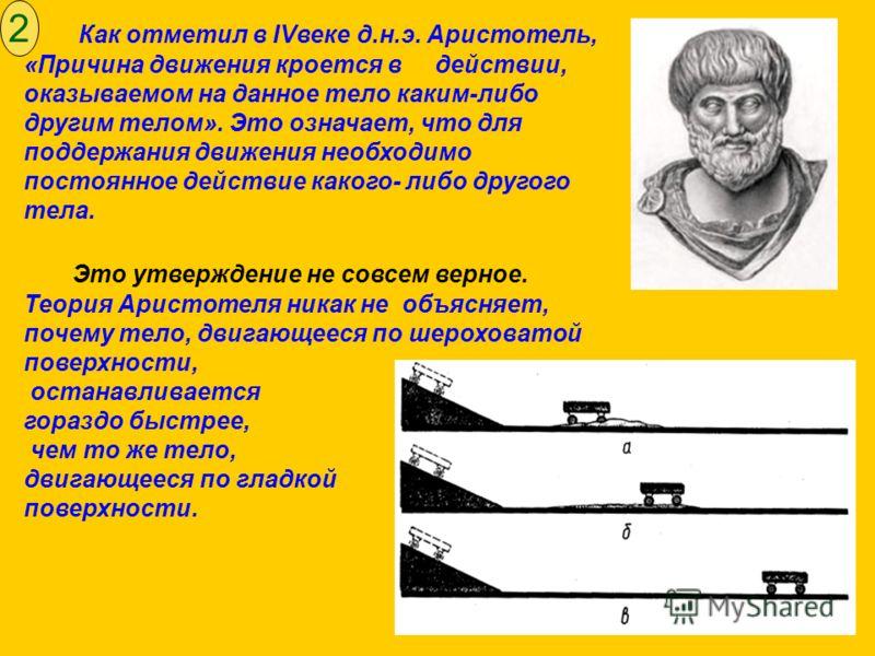 Как отметил в IVвеке д.н.э. Аристотель, «Причина движения кроется в действии, оказываемом на данное тело каким-либо другим телом». Это означает, что для поддержания движения необходимо постоянное действие какого- либо другого тела. Это утверждение не