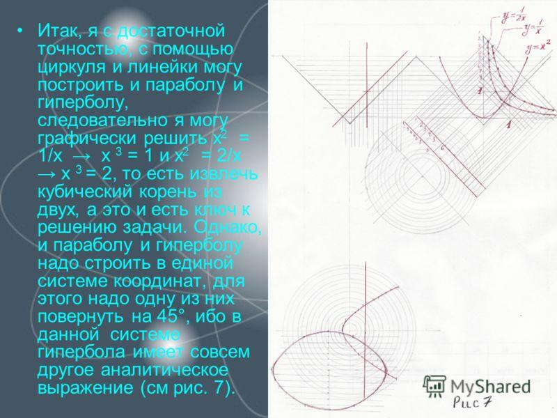 Итак, я с достаточной точностью, с помощью циркуля и линейки могу построить и параболу и гиперболу, следовательно я могу графически решить x 2 = 1/x x 3 = 1 и x 2 = 2/x x 3 = 2, то есть извлечь кубический корень из двух, а это и есть ключ к решению з
