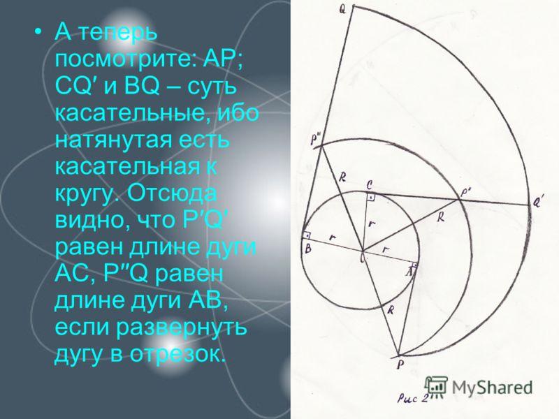 А теперь посмотрите: АР; СQ и BQ – суть касательные, ибо натянутая есть касательная к кругу. Отсюда видно, что PQ равен длине дуги АС, PQ равен длине дуги АВ, если развернуть дугу в отрезок.