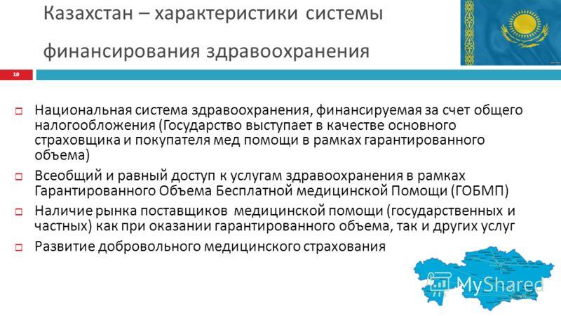 Казахстан – характеристики системы финансирования здравоохранения Национальная система здравоохранения, финансируемая за счет общего налогообложения (Государство выступает в качестве основного страховщика и покупателя мед помощи в рамках гарантирован