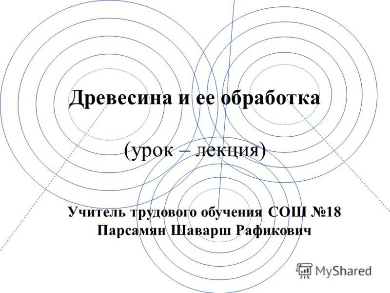 Древесина и ее обработка (урок – лекция) Учитель трудового обучения СОШ 18 Парсамян Шаварш Рафикович