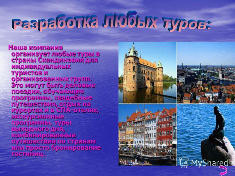 Наша компания организует любые туры в страны Скандинавии для индивидуальных туристов и организованных групп. Это могут быть деловые поездки, обучающие программы, свадебные путешествия, отдых на курортах и в СПА-отелях, экскурсионные программы, туры в