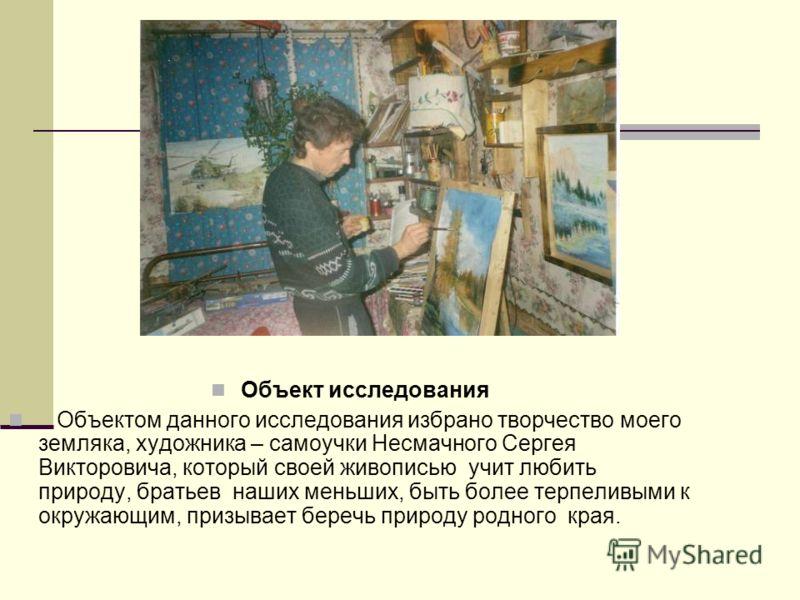Объект исследования Объектом данного исследования избрано творчество моего земляка, художника – самоучки Несмачного Сергея Викторовича, который своей живописью учит любить природу, братьев наших меньших, быть более терпеливыми к окружающим, призывает