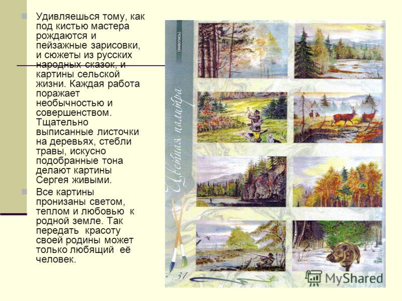 Удивляешься тому, как под кистью мастера рождаются и пейзажные зарисовки, и сюжеты из русских народных сказок, и картины сельской жизни. Каждая работа поражает необычностью и совершенством. Тщательно выписанные листочки на деревьях, стебли травы, иск