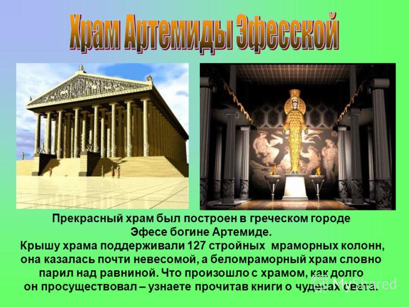 Прекрасный храм был построен в греческом городе Эфесе богине Артемиде. Крышу храма поддерживали 127 стройных мраморных колонн, она казалась почти невесомой, а беломраморный храм словно парил над равниной. Что произошло с храмом, как долго он просущес