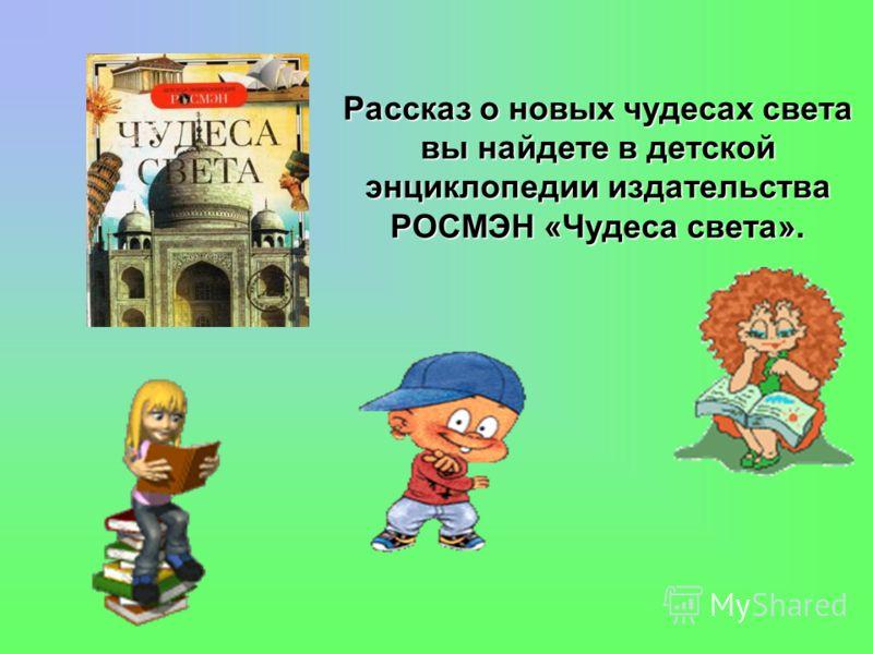 Рассказ о новых чудесах света вы найдете в детской энциклопедии издательства РОСМЭН «Чудеса света».