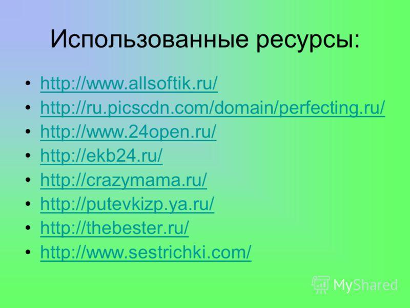 Использованные ресурсы: http://www.allsoftik.ru/ http://ru.picscdn.com/domain/perfecting.ru/ http://www.24open.ru/ http://ekb24.ru/ http://crazymama.ru/ http://putevkizp.ya.ru/ http://thebester.ru/ http://www.sestrichki.com/