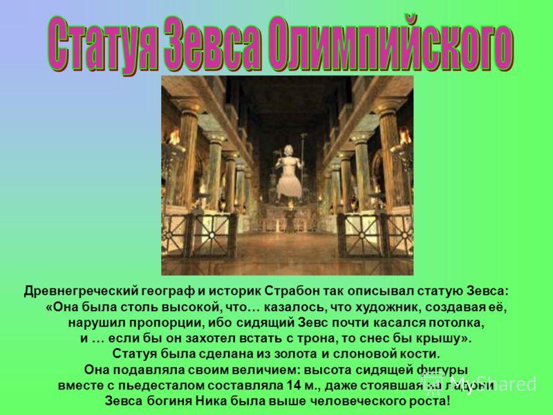 Древнегреческий географ и историк Страбон так описывал статую Зевса: «Она была столь высокой, что… казалось, что художник, создавая её, нарушил пропорции, ибо сидящий Зевс почти касался потолка, и … если бы он захотел встать с трона, то снес бы крышу