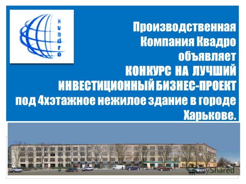 Производственная Компания Квадро объявляет КОНКУРС НА ЛУЧШИЙ ИНВЕСТИЦИОННЫЙ БИЗНЕС-ПРОЕКТ под 4хэтажное нежилое здание в городе Харькове..