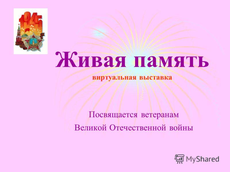 Живая память виртуальная выставка Посвящается ветеранам Великой Отечественной войны