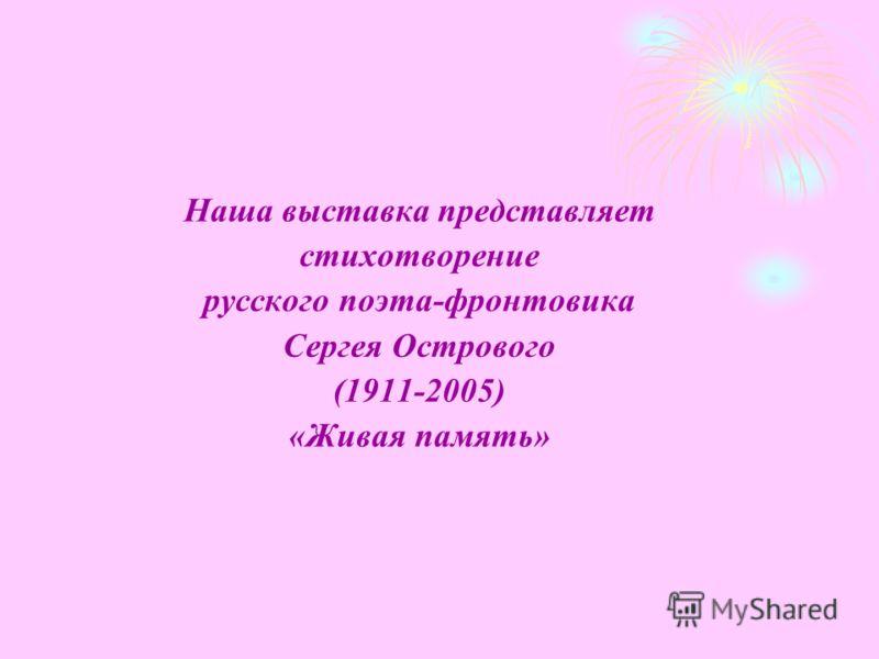 Наша выставка представляет стихотворение русского поэта-фронтовика Сергея Острового (1911-2005) «Живая память»