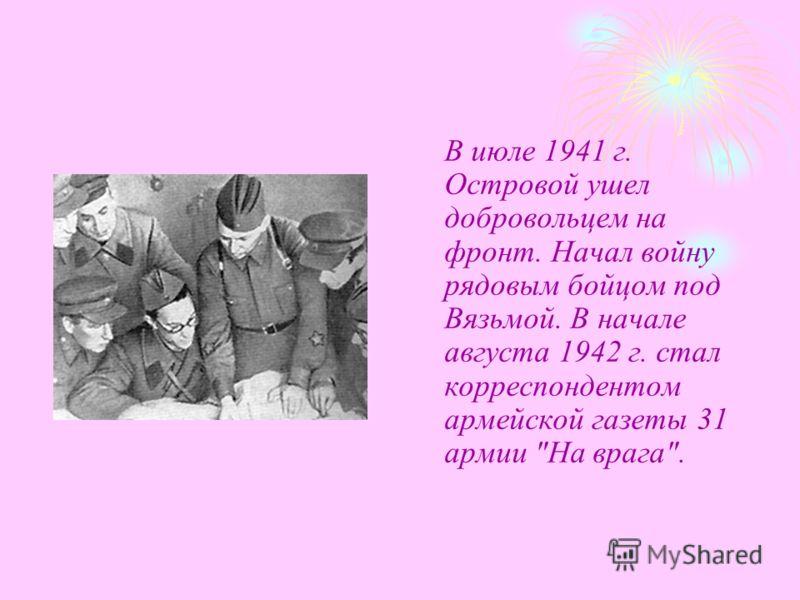 В июле 1941 г. Островой ушел добровольцем на фронт. Начал войну рядовым бойцом под Вязьмой. В начале августа 1942 г. стал корреспондентом армейской газеты 31 армии На врага.