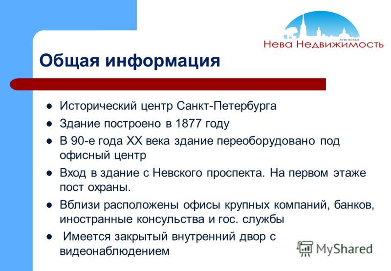 Общая информация Исторический центр Санкт-Петербурга Здание построено в 1877 году В 90-е года ХХ века здание переоборудовано под офисный центр Вход в здание с Невского проспекта. На первом этаже пост охраны. Вблизи расположены офисы крупных компаний,