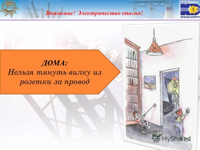 Внимание! Электричество опасно! ДОМА: Нельзя тянуть вилку из розетки за провод