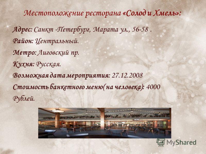 Местоположение ресторана «Солод и Хмель»: Адрес: Санкт -Петербург, Марата ул., 56-58. Район: Центральный. Метро: Лиговский пр. Кухня: Русская. Возможная дата мероприятия: 27.12.2008 Стоимость банкетного меню( на человека): 4000 Рублей.