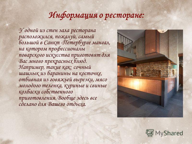 Информация о ресторане: У одной из стен зала ресторана расположился, пожалуй, самый большой в Санкт -Петербурге мангал, на котором профессионалы поварского искусства приготовят для Вас много прекрасных блюд. Например, такие как: сочный шашлык из бара
