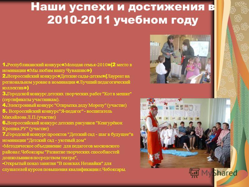 Наши успехи и достижения в 2010-2011 учебном году 1. Республиканский конкурс « Молодая семья-2010 »(2 место в номинации « Мы любим нашу Чувашию ») 2. Всероссийский конкурс « Детские сады-детям »( Лауреат на региональном уровне в номинации « Лучший пе