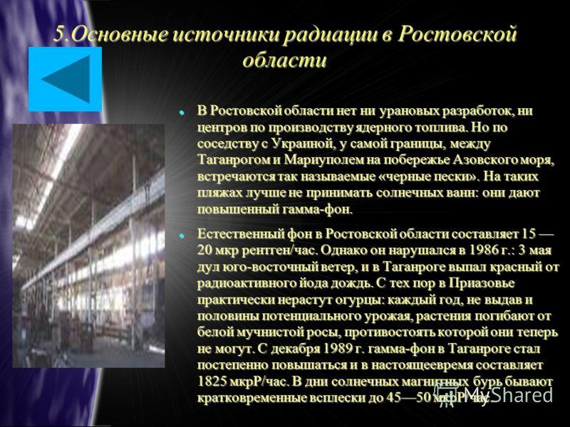 5.Основные источники радиации в Ростовской области В Ростовской области нет ни урановых разработок, ни центров по производству ядерного топлива. Но по соседству с Украиной, у самой границы, между Таганрогом и Мариуполем на побережье Азовского моря, в