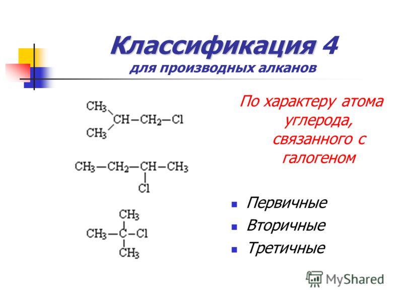Классификация Классификация 4 для производных алканов По характеру атома углерода, связанного с галогеном Первичные Вторичные Третичные