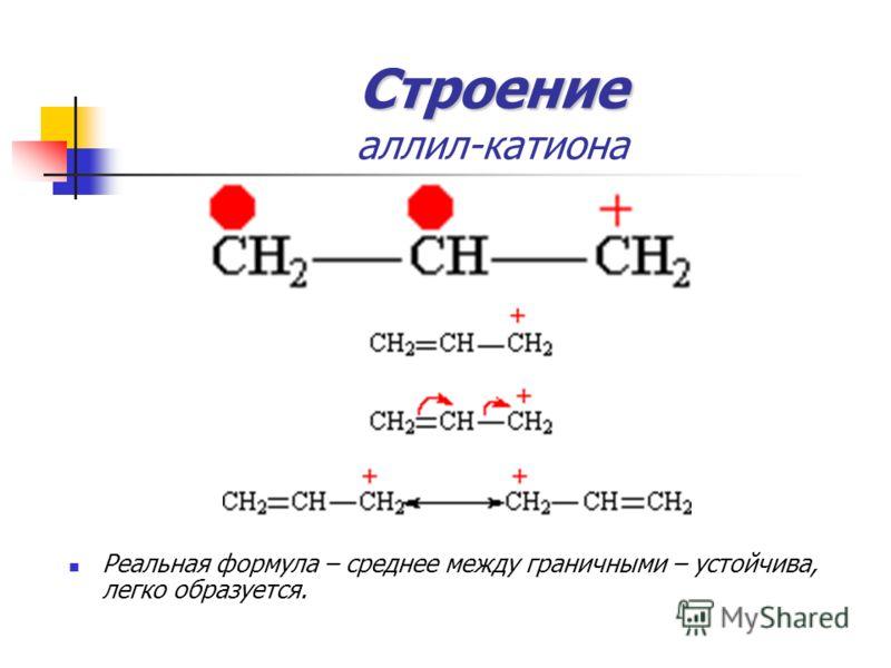 Строение Строение аллил-катиона Реальная формула – среднее между граничными – устойчива, легко образуется.