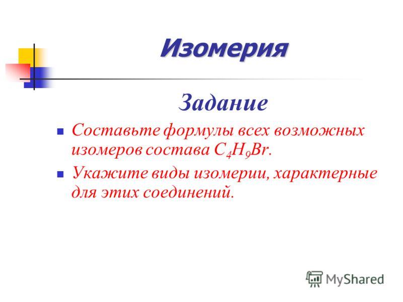 Изомерия Задание Составьте формулы всех возможных изомеров состава С 4 Н 9 Вr. Укажите виды изомерии, характерные для этих соединений.
