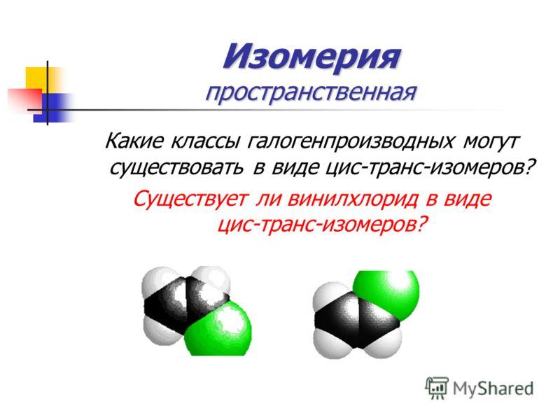 Изомерия пространственная Какие классы галогенпроизводных могут существовать в виде цис-транс-изомеров? Существует ли винилхлорид в виде цис-транс-изомеров?