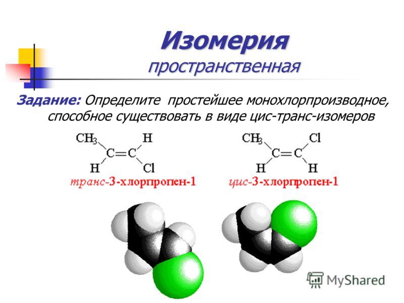 Изомерия пространственная Задание: Определите простейшее монохлорпроизводное, способное существовать в виде цис-транс-изомеров