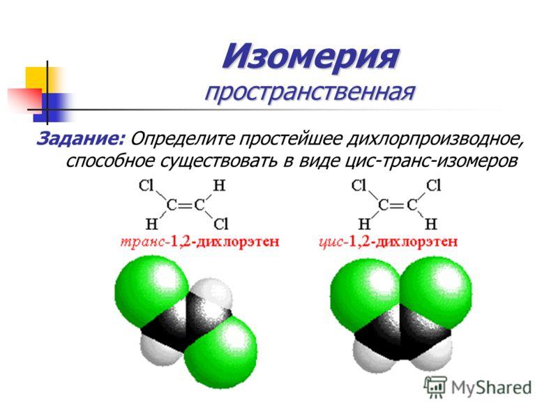Изомерия пространственная Задание: Определите простейшее дихлорпроизводное, способное существовать в виде цис-транс-изомеров