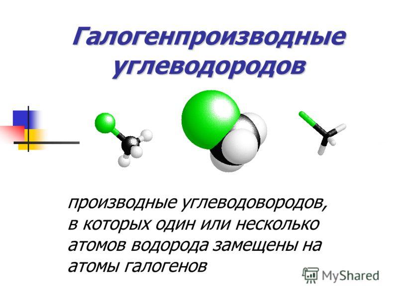 Галогенпроизводные углеводородов производные углеводовородов, в которых один или несколько атомов водорода замещены на атомы галогенов