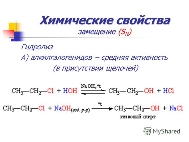 Химические свойства замещение (S N ) Гидролиз А) алкилгалогенидов – средняя активность (в присутствии щелочей)