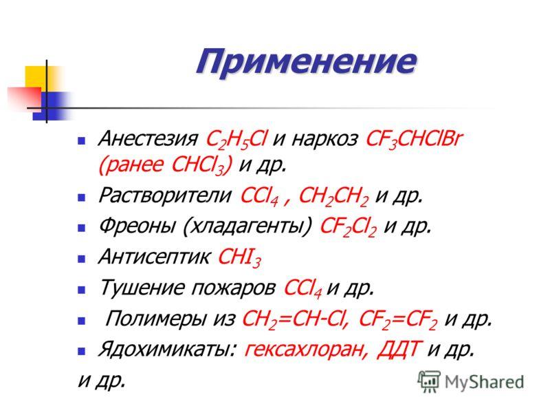 Применение Анестезия С 2 H 5 Cl и наркоз CF 3 CHClBr (ранее СНCl 3 ) и др. Растворители CCl 4, CH 2 CH 2 и др. Фреоны (хладагенты) CF 2 Cl 2 и др. Антисептик СНI 3 Тушение пожаров CCl 4 и др. Полимеры из СН 2 =СН-Сl, СF 2 =СF 2 и др. Ядохимикаты: гек