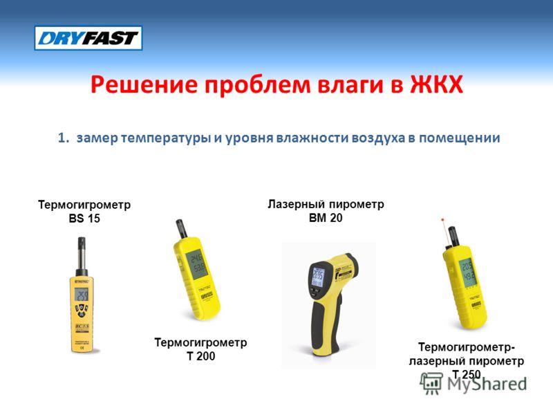 Решение проблем влаги в ЖКХ 1. замер температуры и уровня влажности воздуха в помещении Термогигрометр BS 15 Термогигрометр T 200 Термогигрометр- лазерный пирометр T 250 Лазерный пирометр BM 20