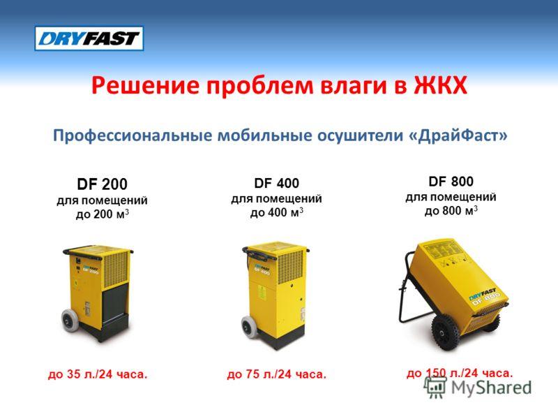 Решение проблем влаги в ЖКХ Профессиональные мобильные осушители «ДрайФаст» DF 200 для помещений до 200 м 3 до 35 л./24 часа.до 75 л./24 часа. до 150 л./24 часа. DF 400 для помещений до 400 м 3 DF 800 для помещений до 800 м 3