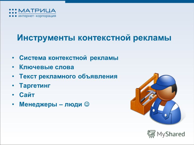Инструменты контекстной рекламы Система контекстной рекламы Ключевые слова Текст рекламного объявления Таргетинг Сайт Менеджеры – люди